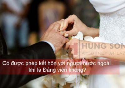 Có được phép kết hôn với người nước ngoài khi là Đảng viên không?
