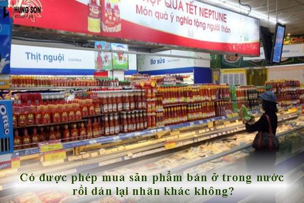 Có được phép mua sản phẩm bán ở trong nước rồi dán lại nhãn khác không?