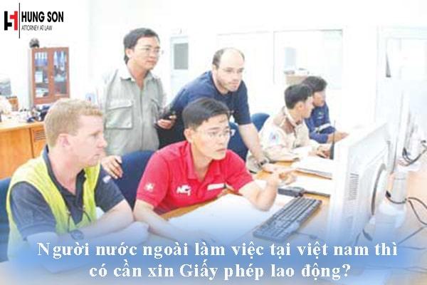 Người nước ngoài muốn làm việc tại việt nam thì có cần xin Giấy phép lao động không?