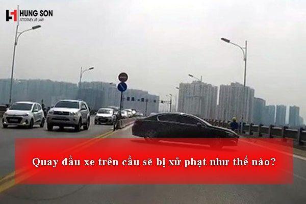 Quay đầu xe trên cầu sẽ bị xử phạt như thế nào?