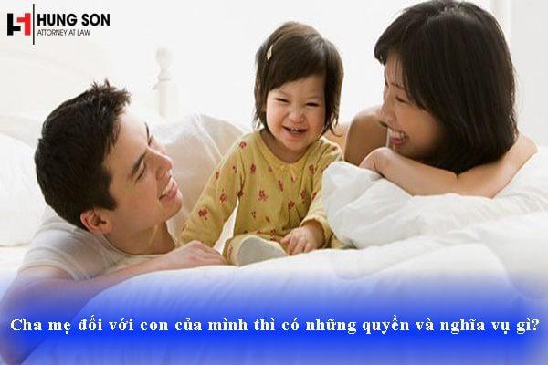 Cha mẹ đối với con của mình thì có những quyền và nghĩa vụ gì?