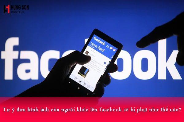 Tự ý đưa hình ảnh của người khác lên facebook sẽ bị phạt như thế nào?