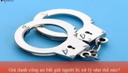 Giả danh công an bắt giữ người bị xử lý như thế nào?