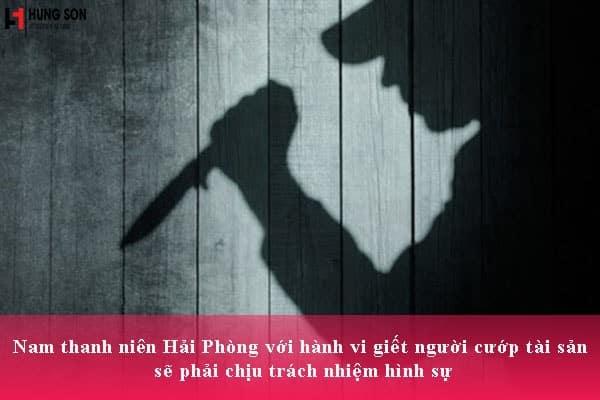 Nam thanh niên Hải Phòng với hành vi giết người cướp tài sản sẽ phải chịu trách nhiệm hình sự