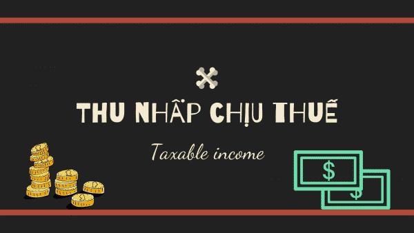 Thu nhập chịu thuế là gì? Thu nhập chịu thuế khác gì thu nhập tính thuế